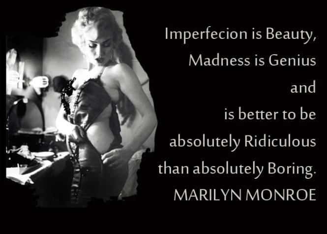 La imperfección es belleza, la locura genialidad y es mejor ser absolutamente ridículo a absolutamente aburrido. MM